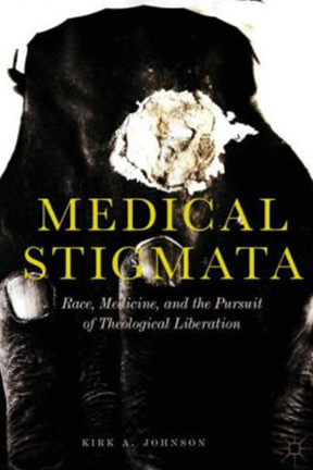 Image of Kirk Johnson's book, Medical Stigmata: Race, Medicine and the Pursuit of Theological Liberation
